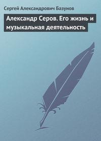 Базунов, Сергей Александрович  - Александр Серов. Его жизнь и музыкальная деятельность