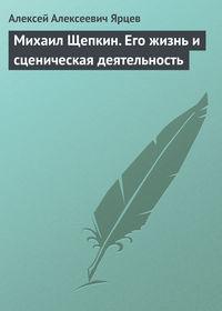 Ярцев, Алексей Алексеевич  - Михаил Щепкин. Его жизнь и сценическая деятельность