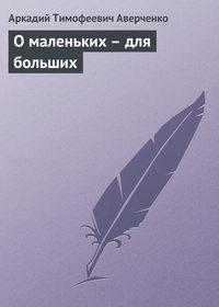 Аверченко, Аркадий  - О маленьких – для больших