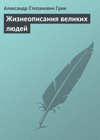 Грин, Александр  - Жизнеописания великих людей