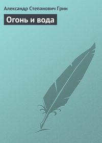 Грин, Александр  - Огонь и вода