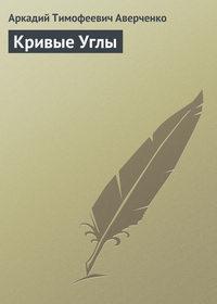 Аверченко, Аркадий  - Кривые Углы