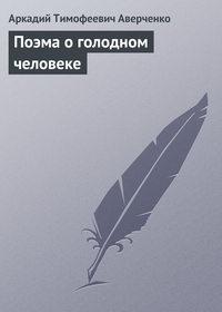 Аверченко, Аркадий  - Поэма о голодном человеке