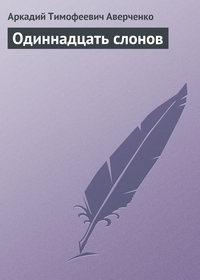 Аверченко, Аркадий  - Одиннадцать слонов