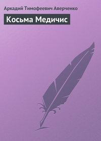 Аверченко, Аркадий  - Косьма Медичис