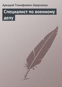Аверченко, Аркадий  - Специалист по военному делу