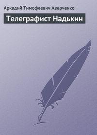 Аверченко, Аркадий  - Телеграфист Надькин