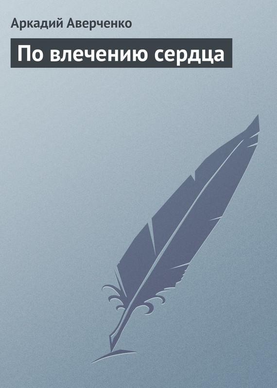 Аркадий Аверченко По влечению сердца сандалии rio fiore rio fiore ri033awagdz7