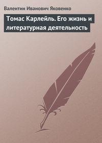 Яковенко, Валентин Иванович  - Томас Карлейль. Его жизнь и литературная деятельность