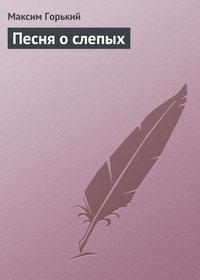 Горький, Максим  - Песня о слепых