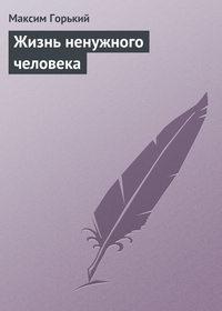 Горький, Максим  - Жизнь ненужного человека