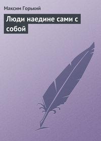 Горький, Максим  - Люди наедине сами с собой
