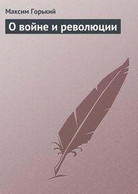 Горький, Максим  - О войне и революции
