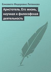 Литвинова, Елизавета  - Аристотель. Его жизнь, научная и философская деятельность