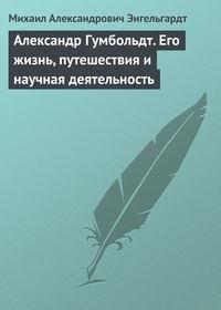 Энгельгардт, Михаил  - Александр Гумбольдт. Его жизнь, путешествия и научная деятельность