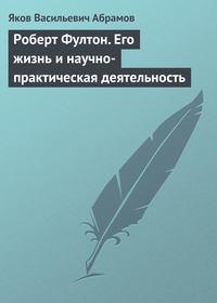 Абрамов, Яков  - Роберт Фултон. Его жизнь и научно-практическая деятельность