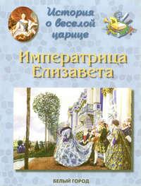 Бродская, Ирина  - История о веселой царице. Императрица Елизавета Петровна
