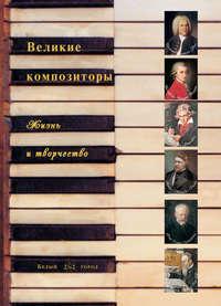 - Великие композиторы. Жизнь и творчество