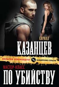 Казанцев, Кирилл  - Мастер-класс по убийству