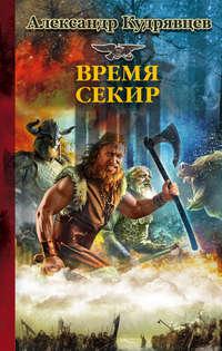 Кудрявцев, Александр  - Железные Волки. Время секир