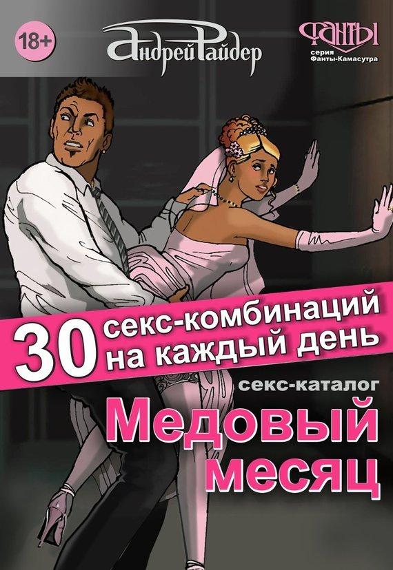 Андрей Райдер Медовый месяц. 30 секс-комбинаций на каждый день. Секс каталог для влюбленных парочек, желающих месяц предаваться страсти тревожный месяц вересень