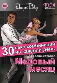 Райдер, Андрей  - Медовый месяц. 30 секс-комбинаций на каждый день. Секс каталог для влюбленных парочек, желающих месяц предаваться страсти