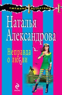 Александрова, Наталья  - Неправда о любви