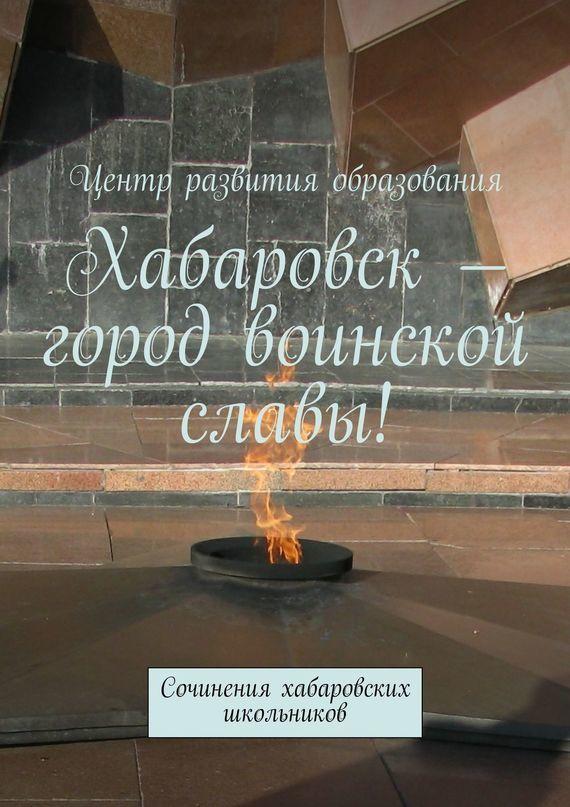 Коллектив авторов, Александр Терехов - Хабаровск – город воинской славы!