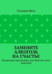 Татьяна Вега - Замените алкоголь насчастье. Пошаговая программа, как бросить пить навсегда
