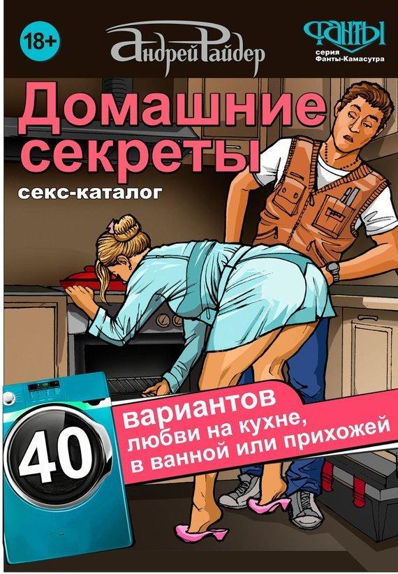 Андрей Райдер Домашние секреты. 40 вариантов любви на кухне, в ванной или прихожей. Секс-каталог для неугомонных парочек для прихожей