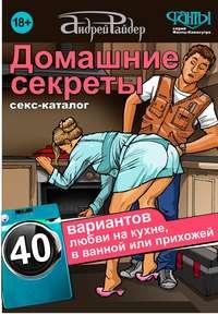 Райдер, Андрей  - Домашние секреты. 40 вариантов любви на кухне, в ванной или прихожей. Секс-каталог для неугомонных парочек