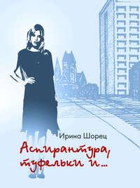 Ирина Шорец - Аспирантура, туфельки и…