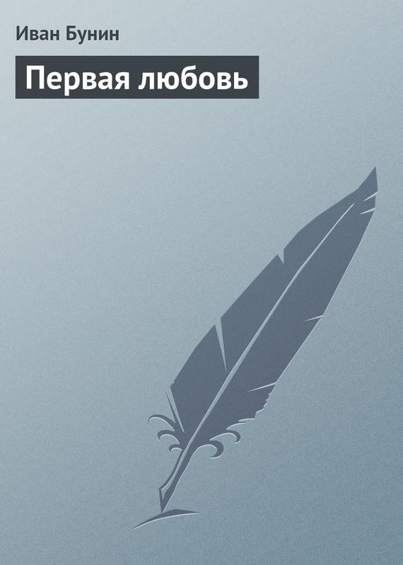 Иван Бунин Первая любовь бунин иван алексеевич бунин собрание сочинений в 7 т