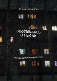 Назаров, Илья  - Спотыкаясь омысли. Размышления и озарения