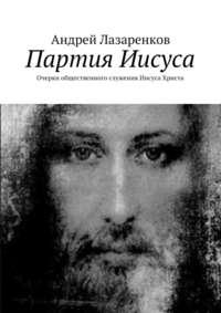 Лазаренков, Андрей  - Партия Иисуса. Очерки общественного служения Иисуса Христа