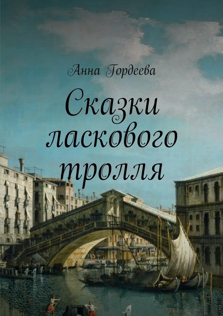 Анна Гордеева Сказки ласкового тролля анна гордеева антология рифм