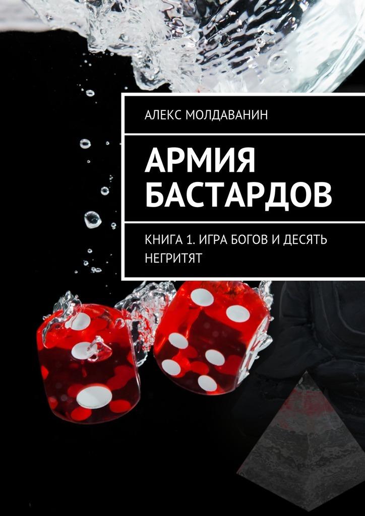 Алекс Молдаванин - Армия Бастардов. Книга1. Игра богов и десять негритят