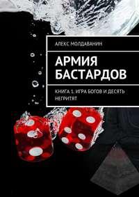 Молдаванин, Алекс  - Армия Бастардов. Книга1. Игра богов и десять негритят