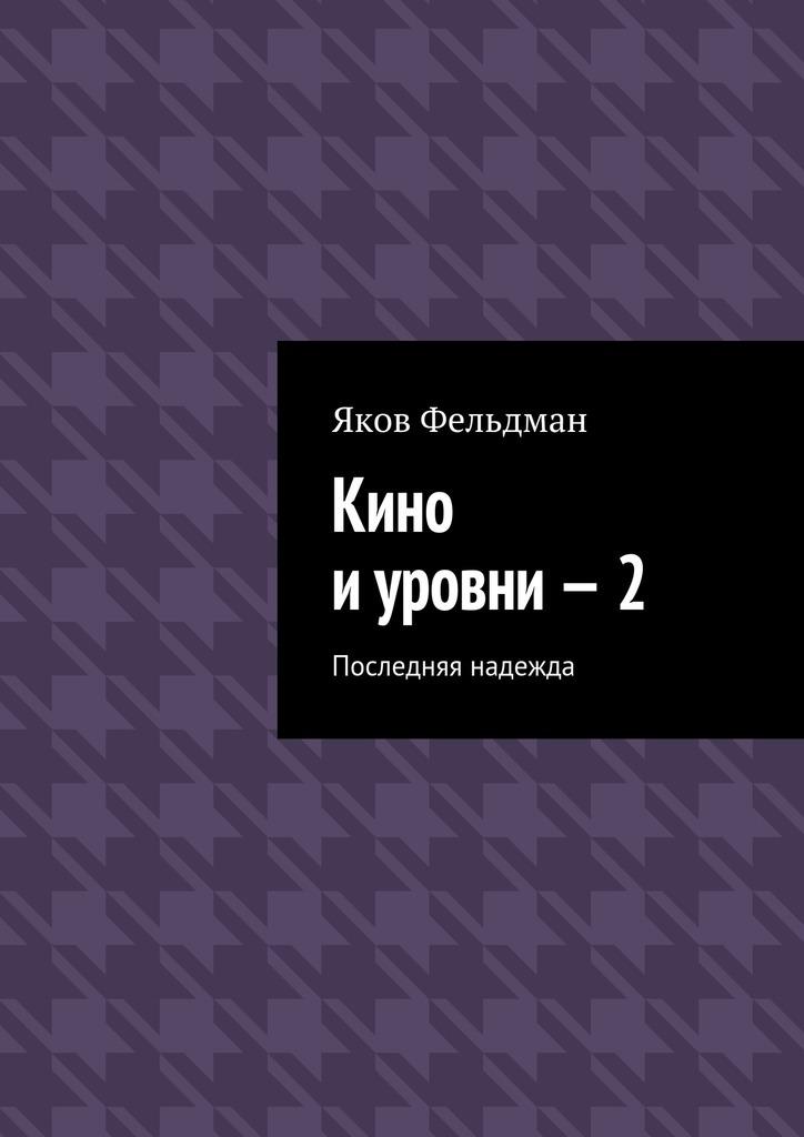Яков Фельдман - Кино иуровни–2. Последняя надежда