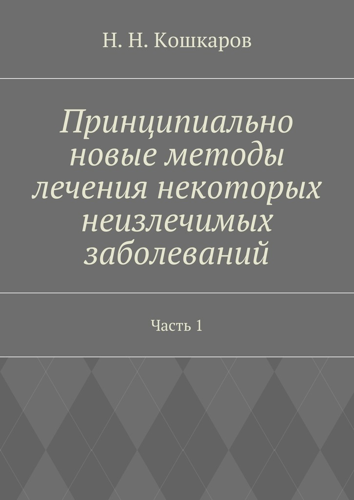 Николай Кошкаров - Принципиально новые методы лечения некоторых неизлечимых заболеваний. Часть 1