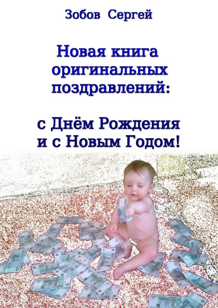 Сергей Зобов - Новая книга оригинальных поздравлений: сднём рождения и с Новым годом!