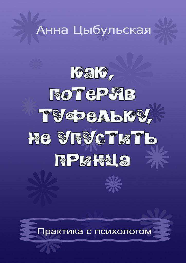 Анна Вячеславовна Цыбульская Как, потеряв туфельку, неупустить принца. Практика от психолога валентин дикуль упражнения для позвоночника для тех кто в пути