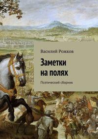 Рожков, Василий  - Заметки наполях. Поэтический сборник