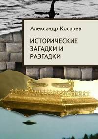 Косарев, Александр  - Исторические загадки и разгадки