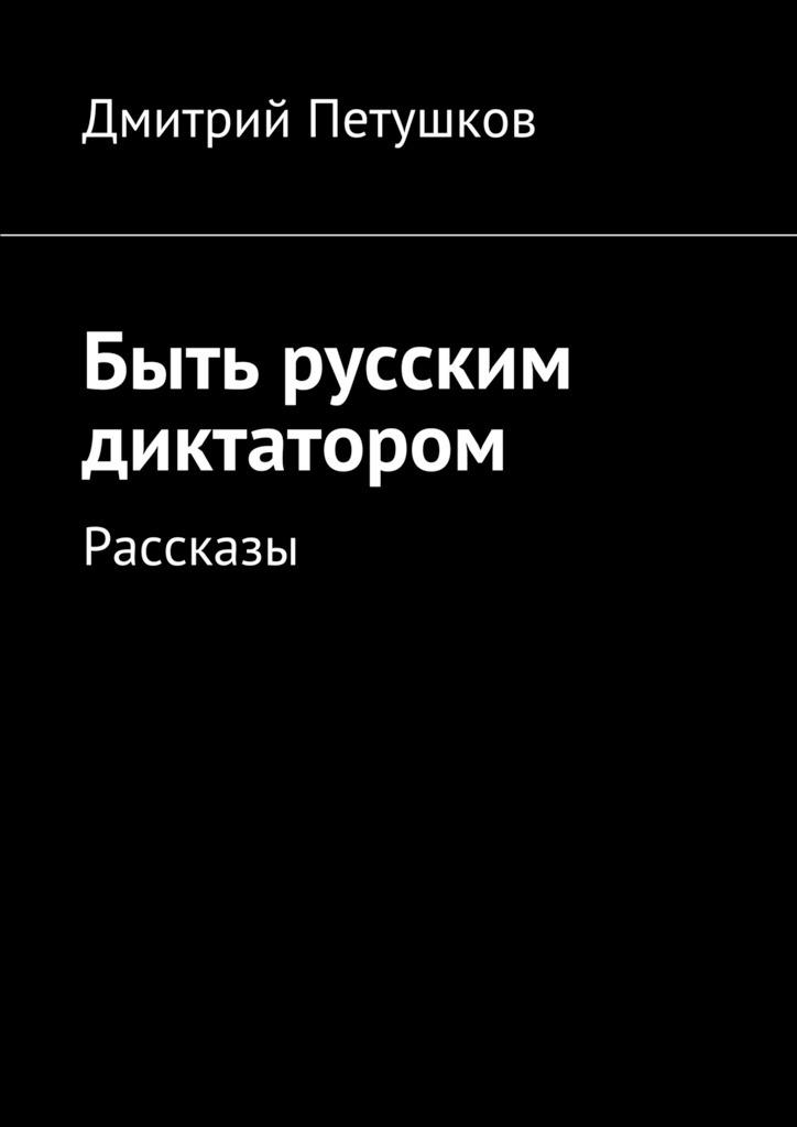 Быть русским диктатором. Рассказы случается романтически и возвышенно