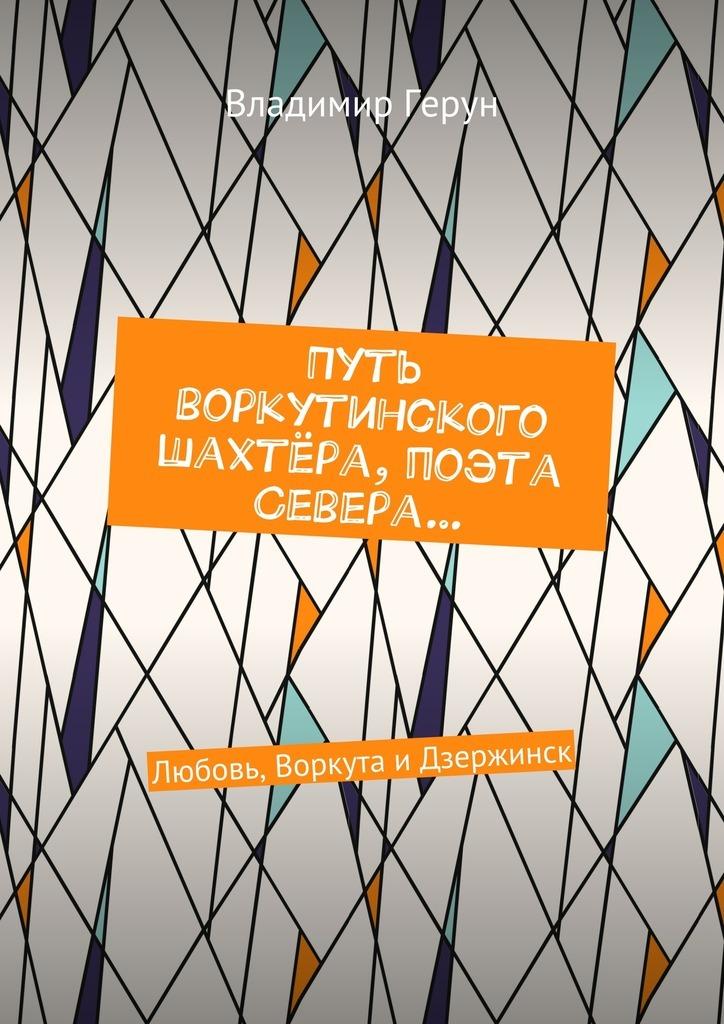 Владимир Герун Путь воркутинского шахтёра, поэта Севера… Любовь, Воркута иДзержинск наталья перфилова я покупаю эту женщину