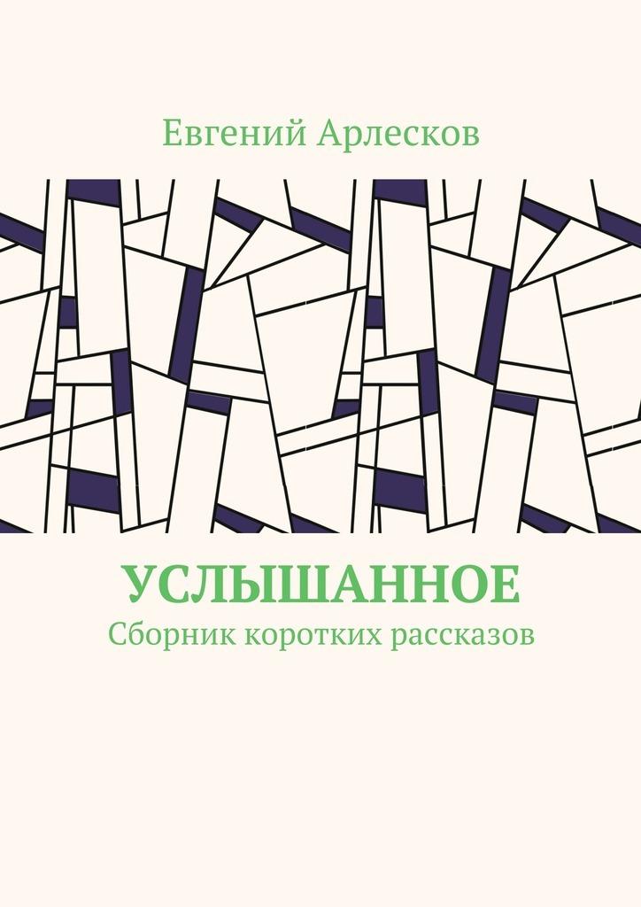 Евгений Арлесков - Услышанное. Сборник коротких рассказов