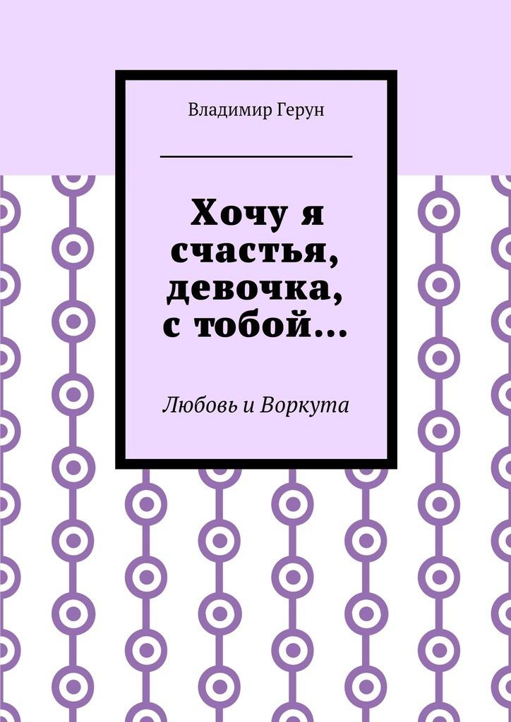 Владимир Герун Хочуя счастья, девочка, стобой… Любовь иВоркута владимир булатов русский север