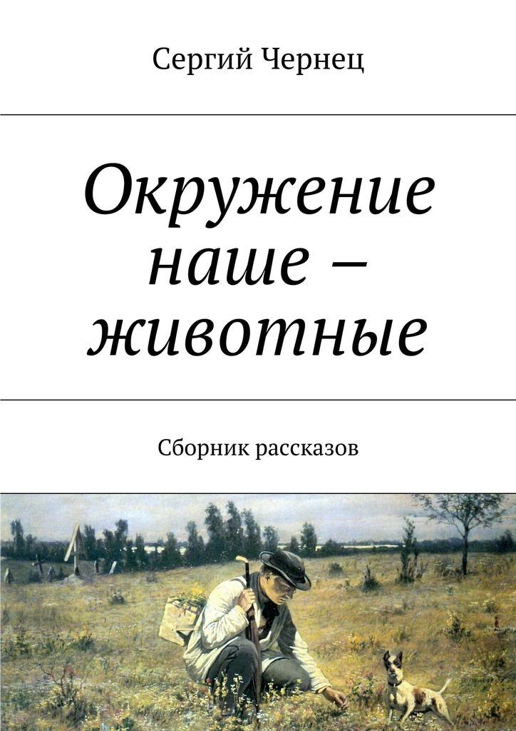 Сергий Чернец Окружение наше – животные. Сборник рассказов ISBN: 9785448356452 сергий чернец рассказы иэссе