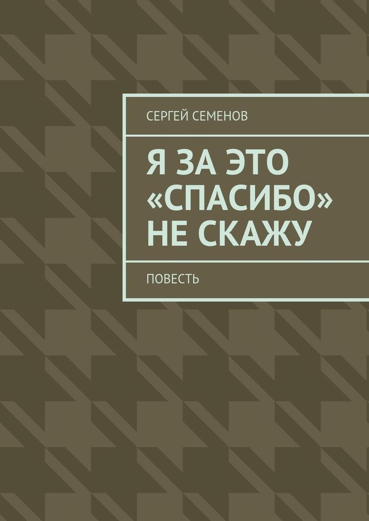 Сергей Семенов Я заэто «спасибо» нескажу. Повесть лесоповал я куплю тебе дом lp
